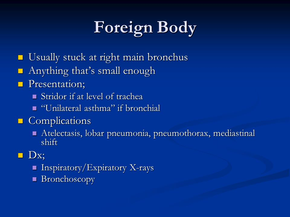Foreign Body Usually stuck at right main bronchus Usually stuck at right main bronchus Anything thats small enough Anything thats small enough Present