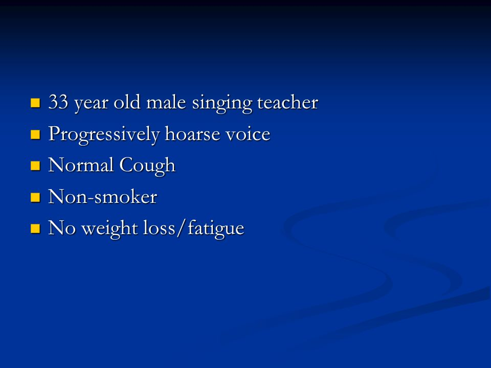 33 year old male singing teacher 33 year old male singing teacher Progressively hoarse voice Progressively hoarse voice Normal Cough Normal Cough Non-