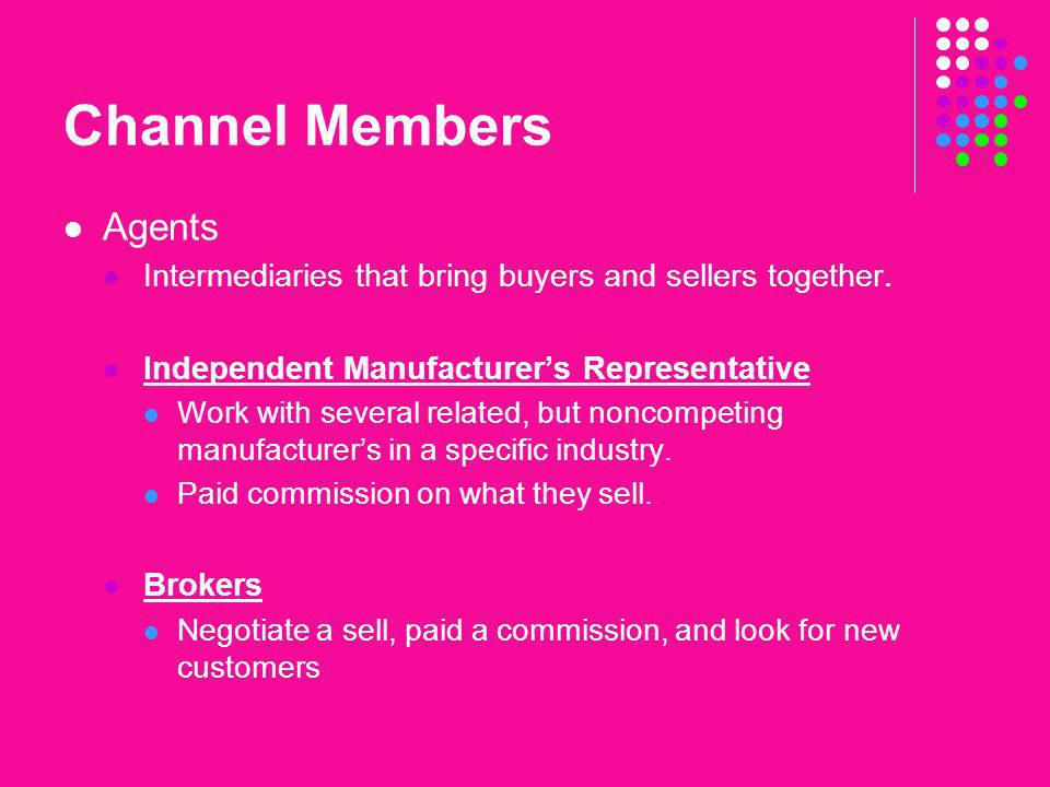 Channel Members Agents Intermediaries that bring buyers and sellers together. Independent Manufacturers Representative Work with several related, but