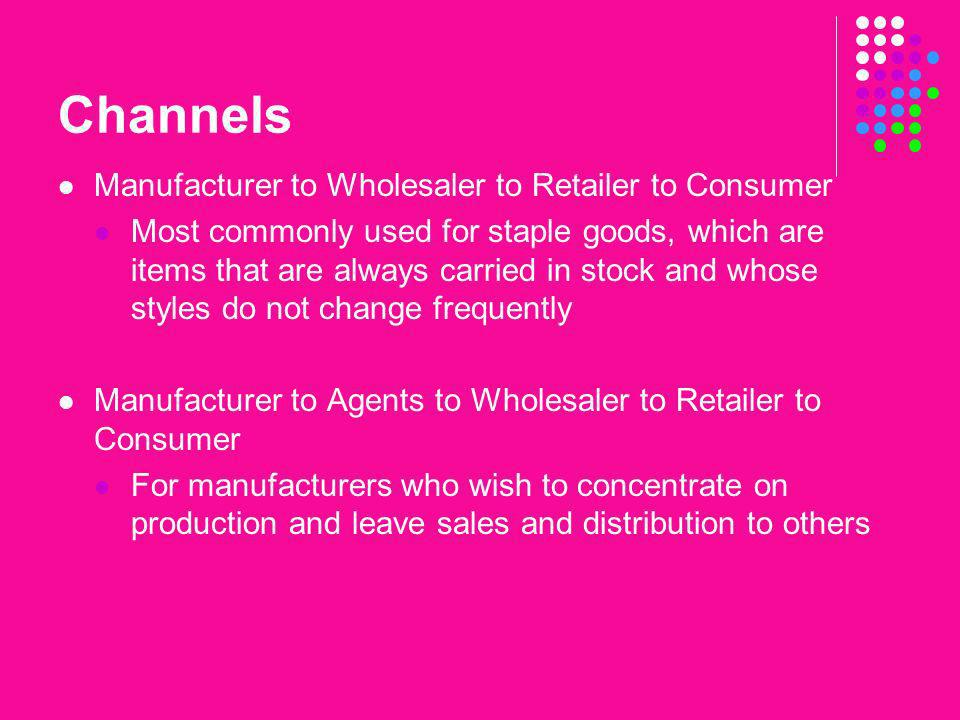 Channels Manufacturer to Wholesaler to Retailer to Consumer Most commonly used for staple goods, which are items that are always carried in stock and