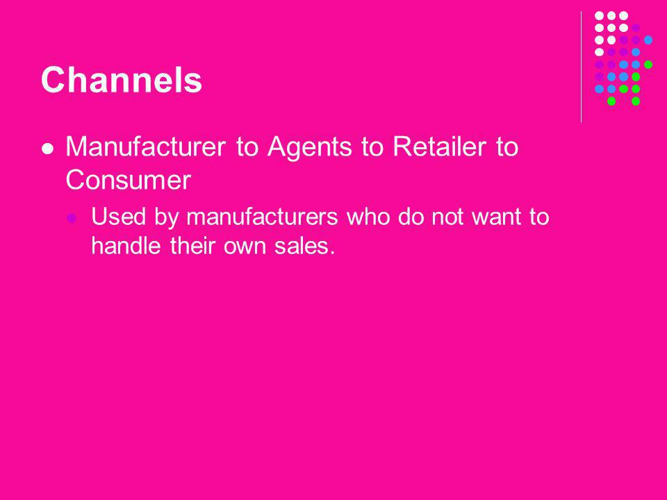 Channels Manufacturer to Agents to Retailer to Consumer Used by manufacturers who do not want to handle their own sales.