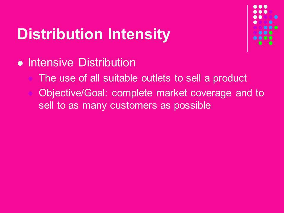 Distribution Intensity Intensive Distribution The use of all suitable outlets to sell a product Objective/Goal: complete market coverage and to sell t