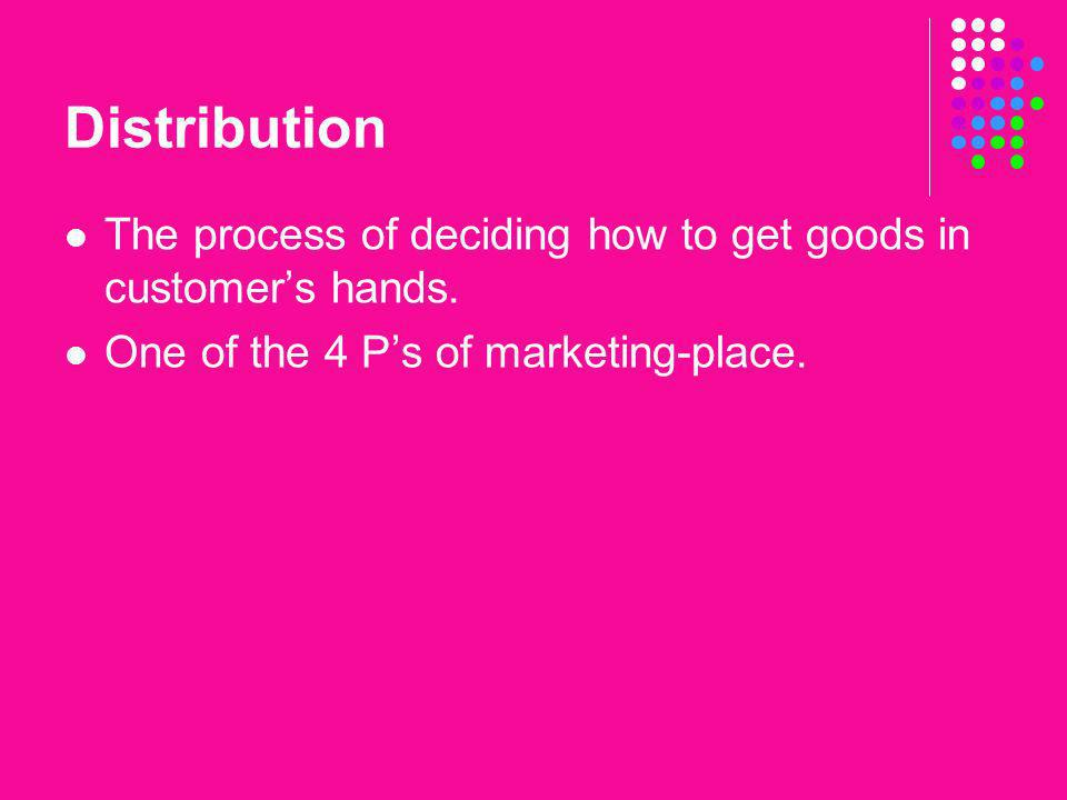 Distribution The process of deciding how to get goods in customers hands. One of the 4 Ps of marketing-place.