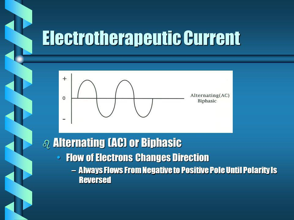 Electrotherapeutic Current b Alternating (AC) or Biphasic Flow of Electrons Changes Direction –Always Flows From Negative to Positive Pole Until Polar