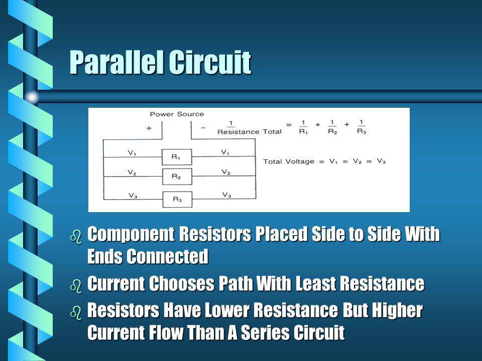 Parallel Circuit b Component Resistors Placed Side to Side With Ends Connected b Current Chooses Path With Least Resistance b Resistors Have Lower Res