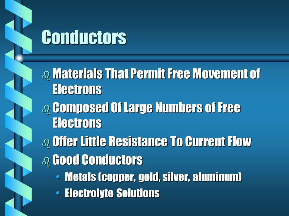 Conductors b Materials That Permit Free Movement of Electrons b Composed Of Large Numbers of Free Electrons b Offer Little Resistance To Current Flow b Good Conductors Metals (copper, gold, silver, aluminum)Metals (copper, gold, silver, aluminum) Electrolyte SolutionsElectrolyte Solutions
