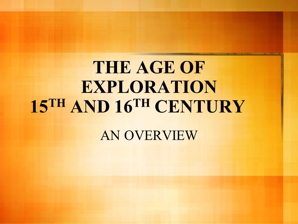 THE AGE OF EXPLORATION 15 TH AND 16 TH CENTURY AN OVERVIEW