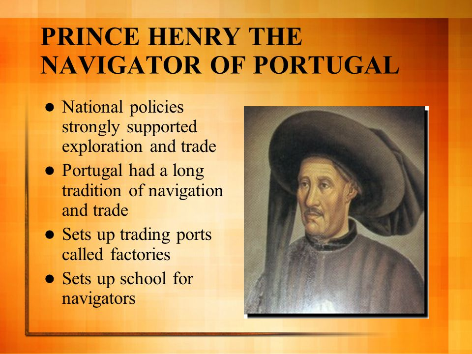 PRINCE HENRY THE NAVIGATOR OF PORTUGAL National policies strongly supported exploration and trade Portugal had a long tradition of navigation and trad