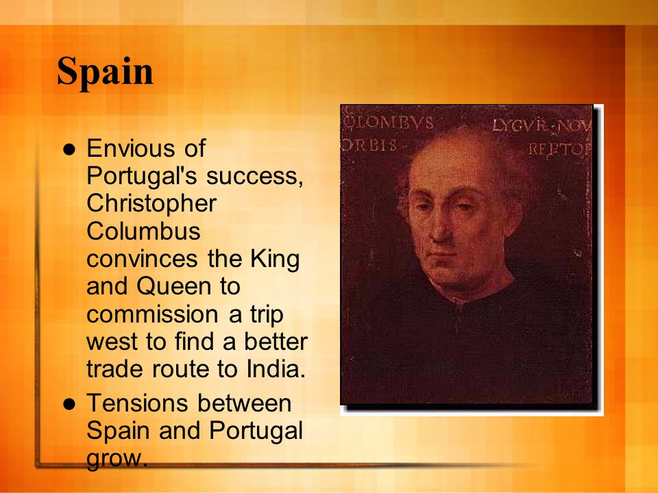 Spain Envious of Portugal's success, Christopher Columbus convinces the King and Queen to commission a trip west to find a better trade route to India