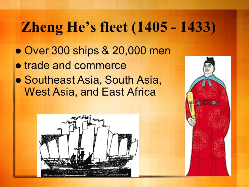 Zheng Hes fleet (1405 - 1433) Over 300 ships & 20,000 men trade and commerce Southeast Asia, South Asia, West Asia, and East Africa