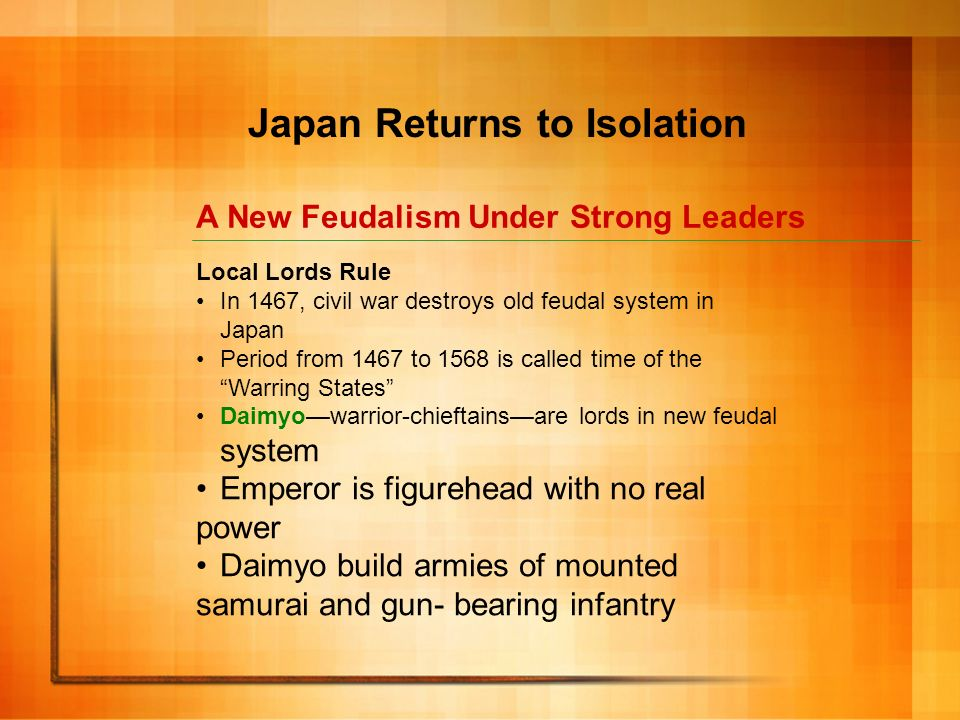 A New Feudalism Under Strong Leaders Japan Returns to Isolation Local Lords Rule In 1467, civil war destroys old feudal system in Japan Period from 14