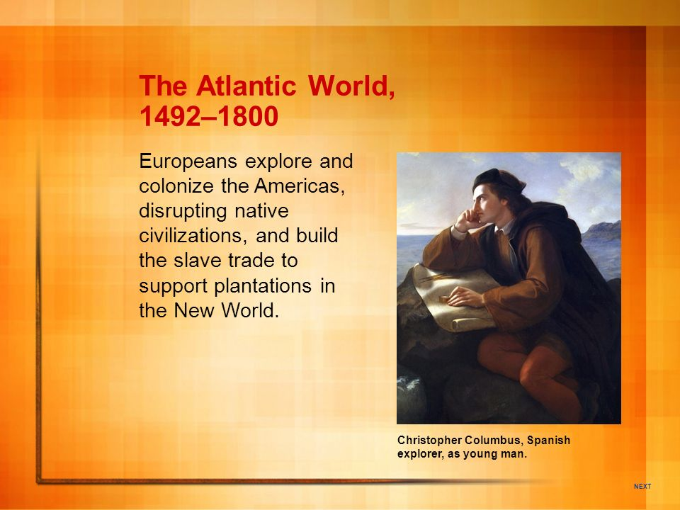 NEXT Christopher Columbus, Spanish explorer, as young man. The Atlantic World, 1492–1800 Europeans explore and colonize the Americas, disrupting nativ