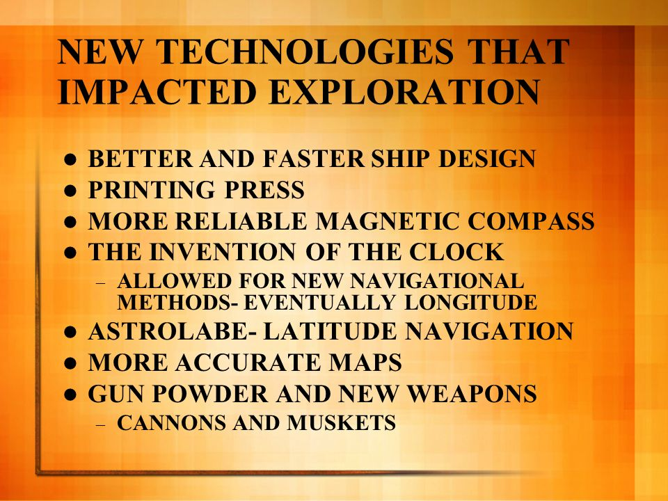 NEW TECHNOLOGIES THAT IMPACTED EXPLORATION BETTER AND FASTER SHIP DESIGN PRINTING PRESS MORE RELIABLE MAGNETIC COMPASS THE INVENTION OF THE CLOCK – AL