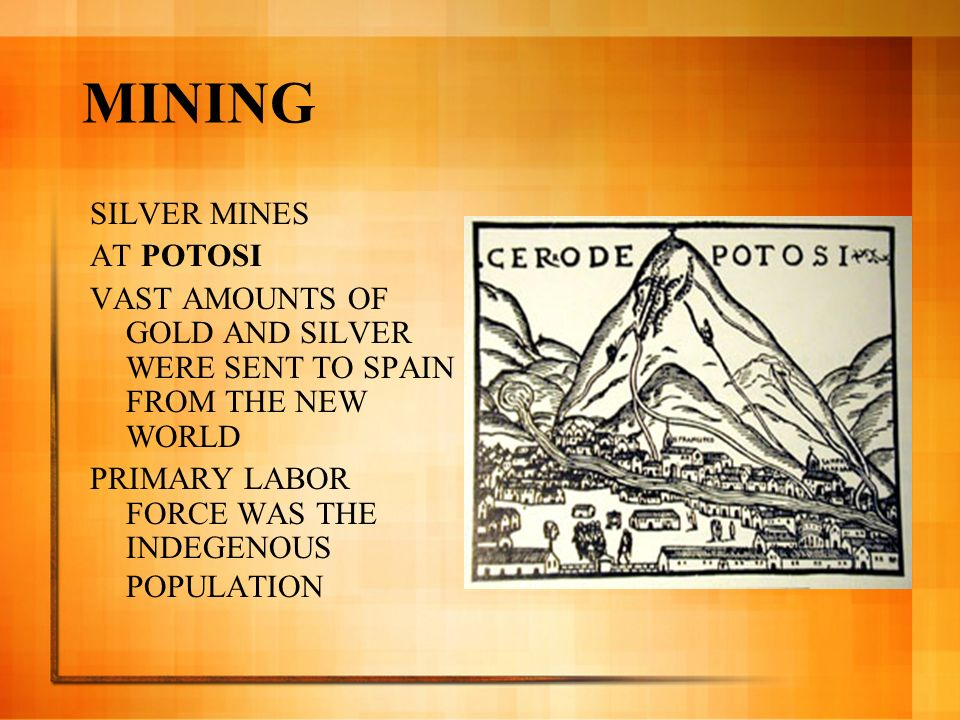 MINING SILVER MINES AT POTOSI VAST AMOUNTS OF GOLD AND SILVER WERE SENT TO SPAIN FROM THE NEW WORLD PRIMARY LABOR FORCE WAS THE INDEGENOUS POPULATION