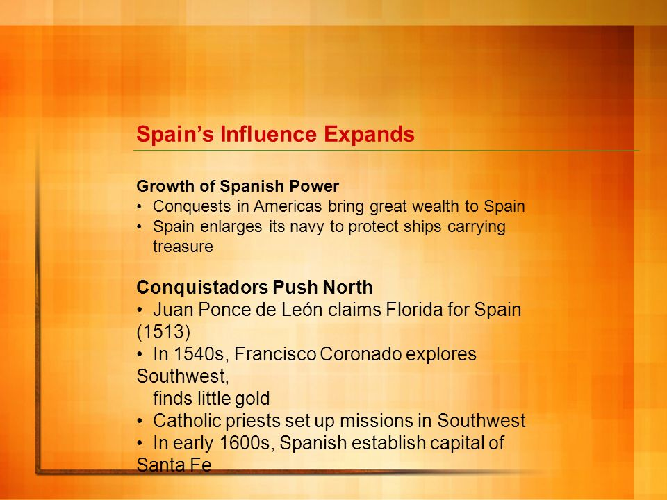 Spains Influence Expands Growth of Spanish Power Conquests in Americas bring great wealth to Spain Spain enlarges its navy to protect ships carrying t
