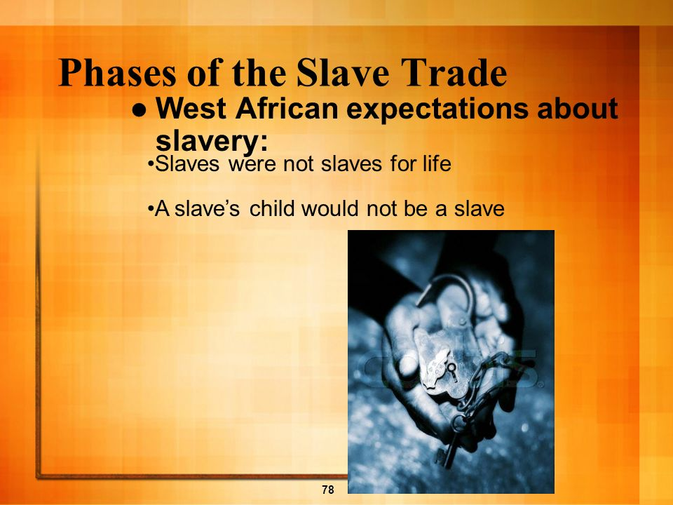 78 Phases of the Slave Trade West African expectations about slavery: A slaves child would not be a slave Slaves were not slaves for life