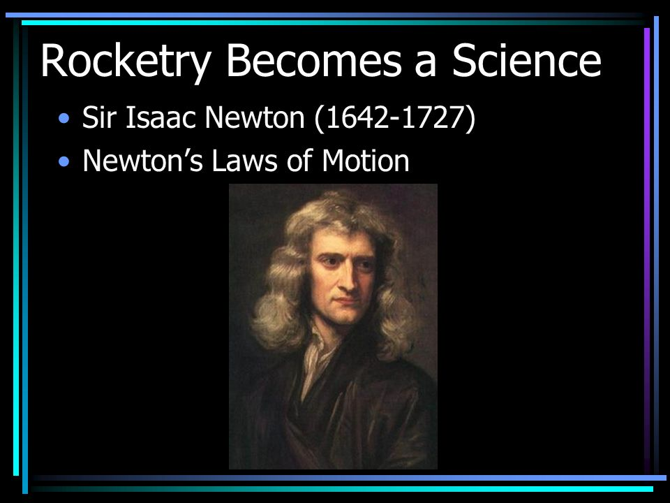 Rocketry Becomes a Science Sir Isaac Newton (1642-1727) Newtons Laws of Motion