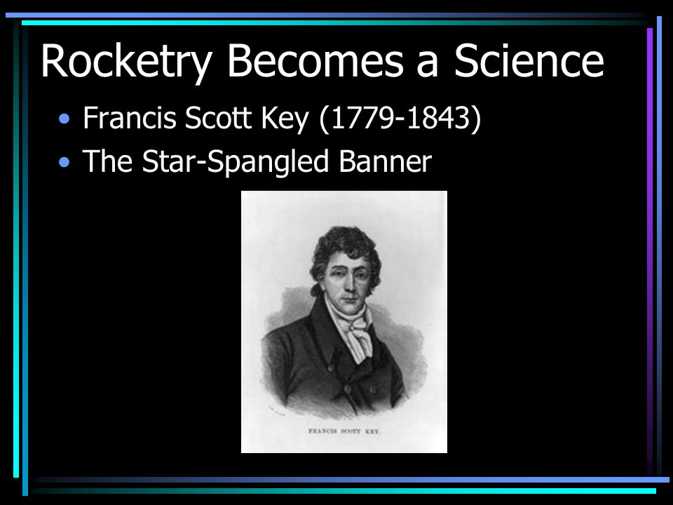 Rocketry Becomes a Science Francis Scott Key (1779-1843) The Star-Spangled Banner