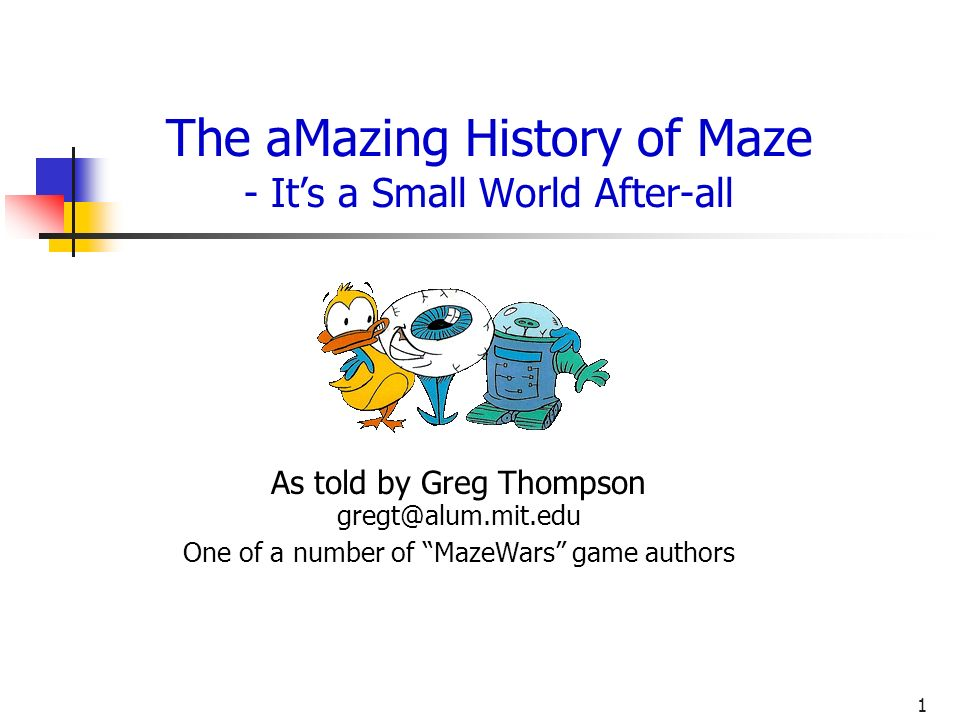1 The aMazing History of Maze - Its a Small World After-all As told by Greg Thompson gregt@alum.mit.edu One of a number of MazeWars game authors