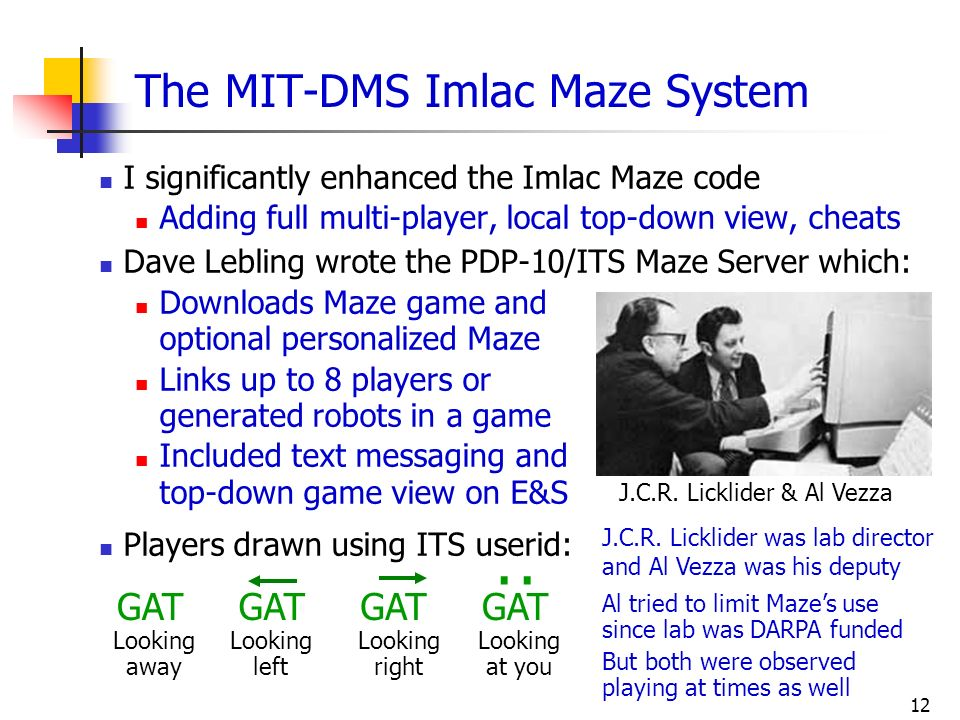 12 The MIT-DMS Imlac Maze System I significantly enhanced the Imlac Maze code Adding full multi-player, local top-down view, cheats Dave Lebling wrote