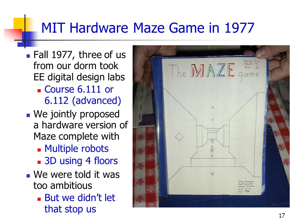17 MIT Hardware Maze Game in 1977 Fall 1977, three of us from our dorm took EE digital design labs Course 6.111 or 6.112 (advanced) We jointly propose