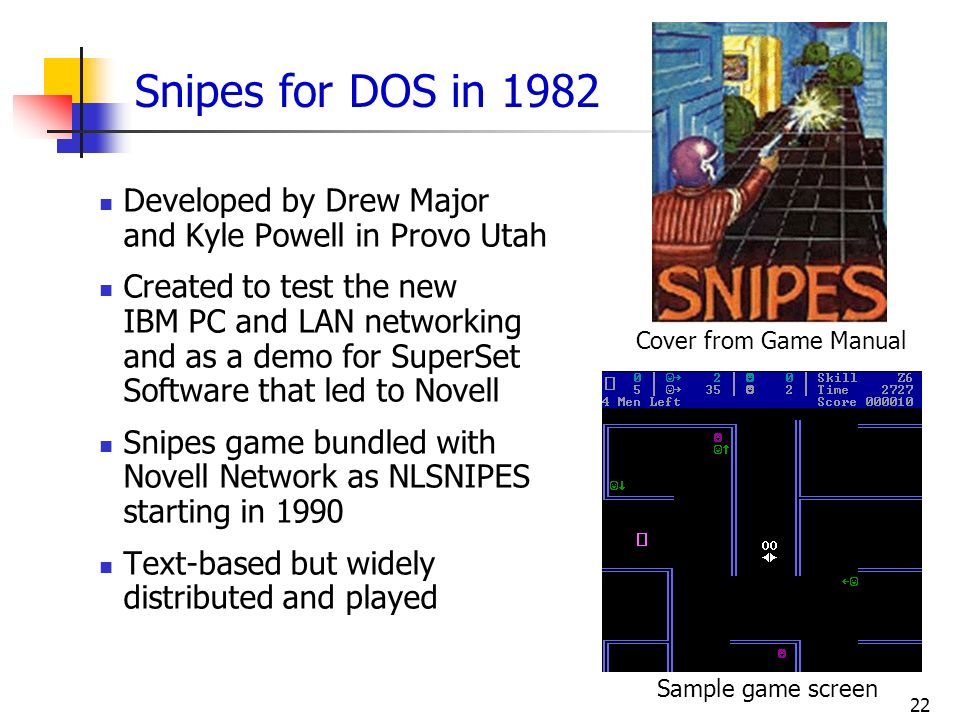 22 Snipes for DOS in 1982 Developed by Drew Major and Kyle Powell in Provo Utah Created to test the new IBM PC and LAN networking and as a demo for Su