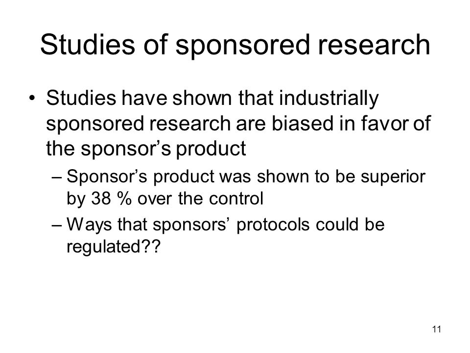 11 Studies of sponsored research Studies have shown that industrially sponsored research are biased in favor of the sponsors product –Sponsors product was shown to be superior by 38 % over the control –Ways that sponsors protocols could be regulated??