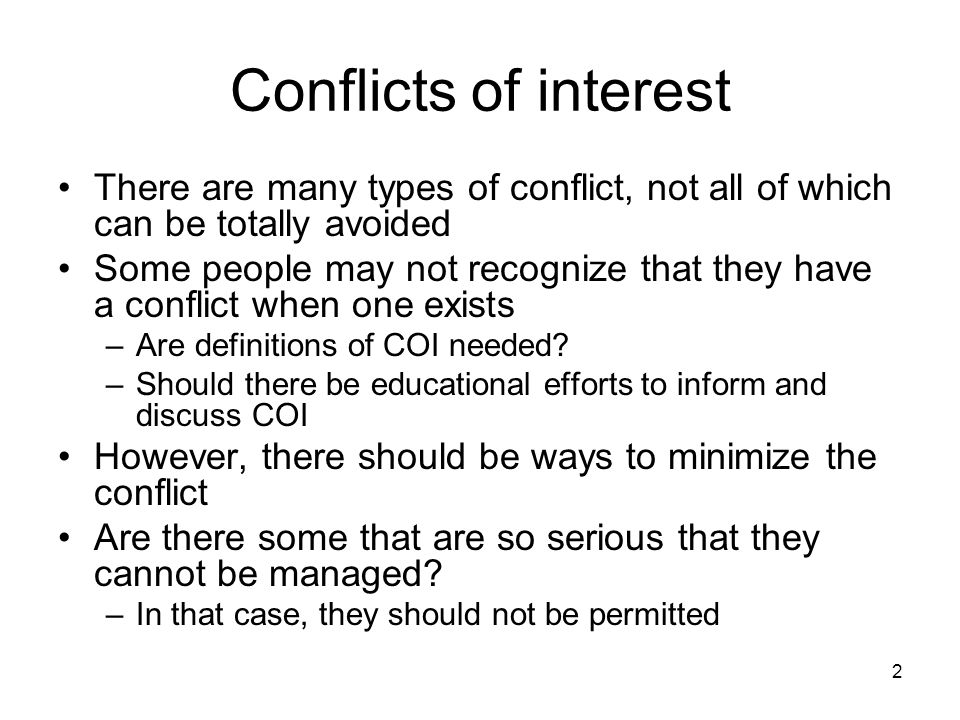2 Conflicts of interest There are many types of conflict, not all of which can be totally avoided Some people may not recognize that they have a confl