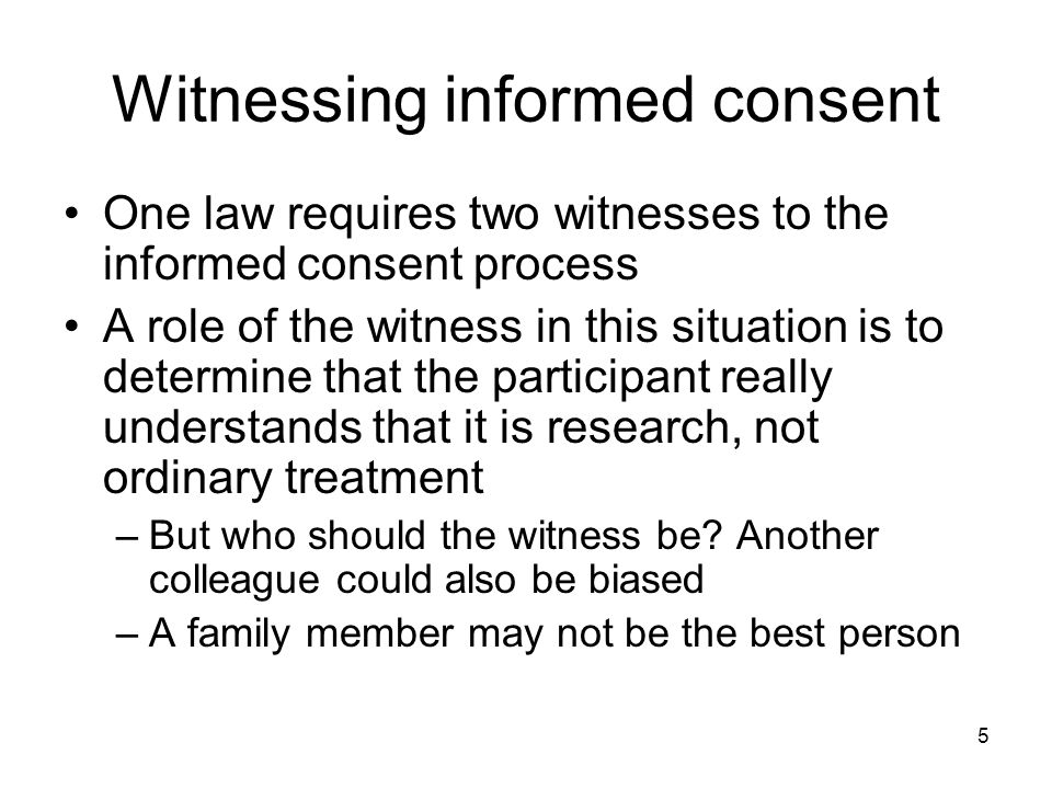 5 Witnessing informed consent One law requires two witnesses to the informed consent process A role of the witness in this situation is to determine that the participant really understands that it is research, not ordinary treatment –But who should the witness be.
