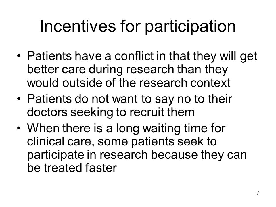 7 Incentives for participation Patients have a conflict in that they will get better care during research than they would outside of the research cont