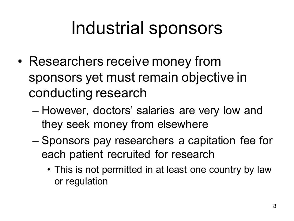 8 Industrial sponsors Researchers receive money from sponsors yet must remain objective in conducting research –However, doctors salaries are very low and they seek money from elsewhere –Sponsors pay researchers a capitation fee for each patient recruited for research This is not permitted in at least one country by law or regulation