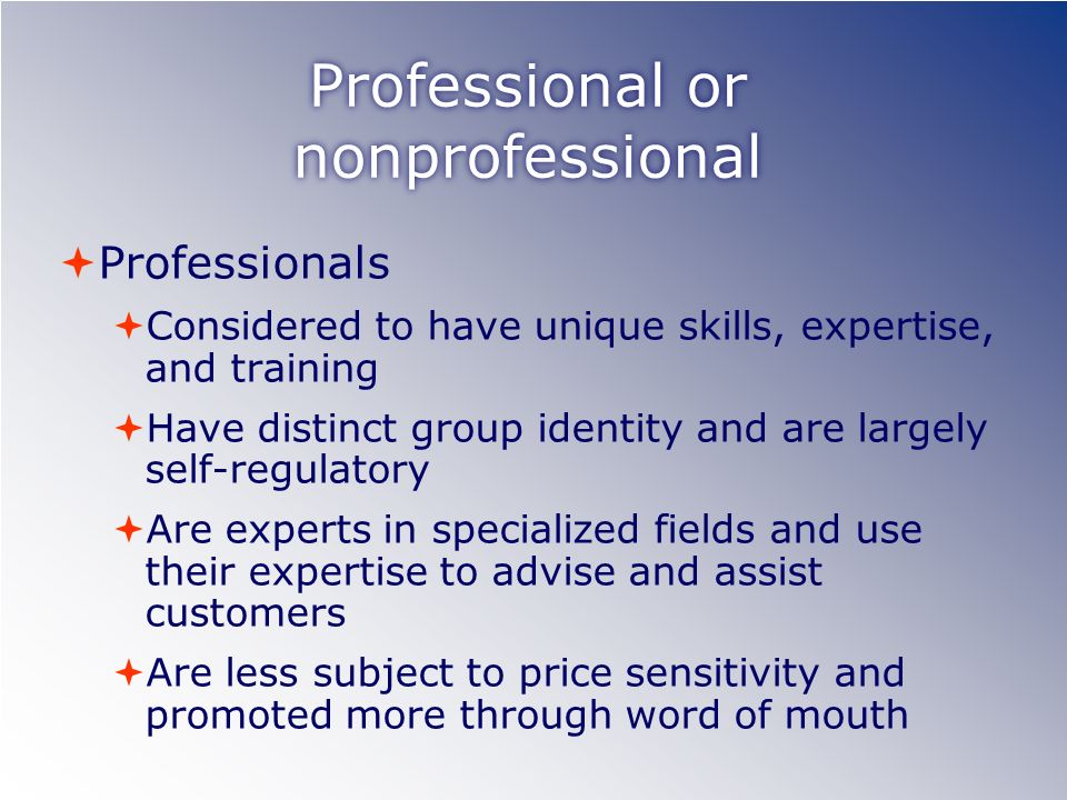 Professional or nonprofessional Professionals Considered to have unique skills, expertise, and training Have distinct group identity and are largely self-regulatory Are experts in specialized fields and use their expertise to advise and assist customers Are less subject to price sensitivity and promoted more through word of mouth