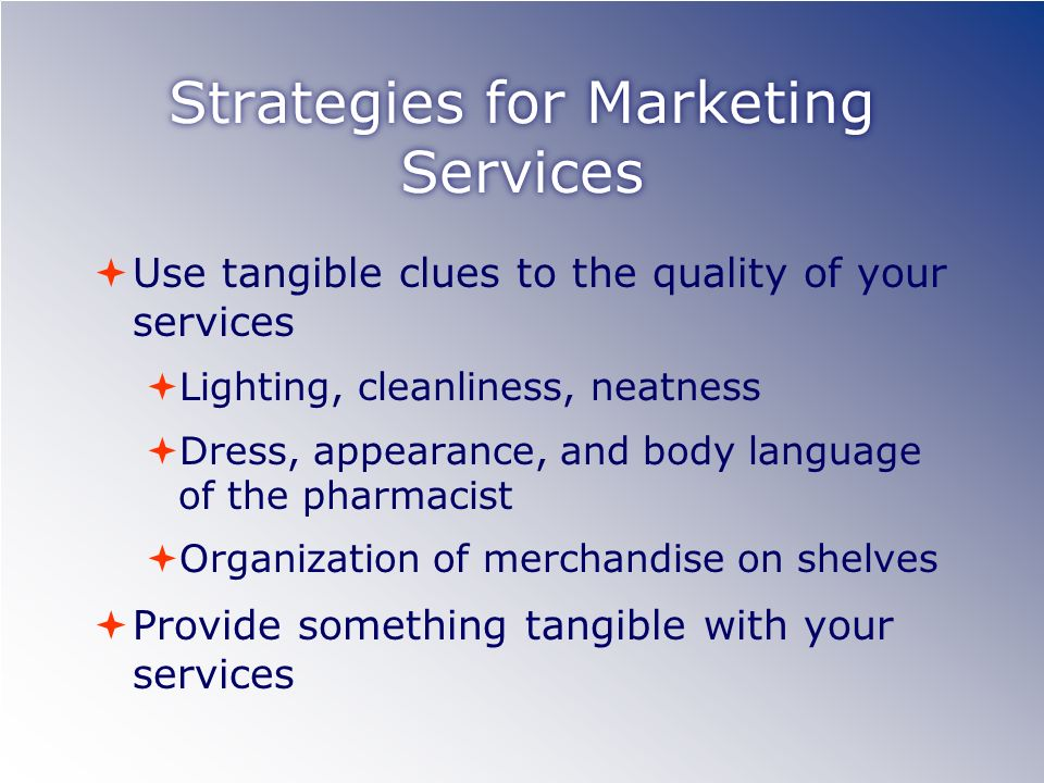 Strategies for Marketing Services Use tangible clues to the quality of your services Lighting, cleanliness, neatness Dress, appearance, and body language of the pharmacist Organization of merchandise on shelves Provide something tangible with your services