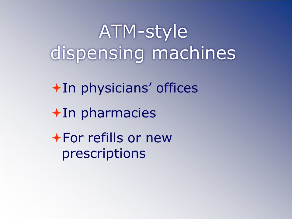 ATM-style dispensing machines In physicians offices In pharmacies For refills or new prescriptions