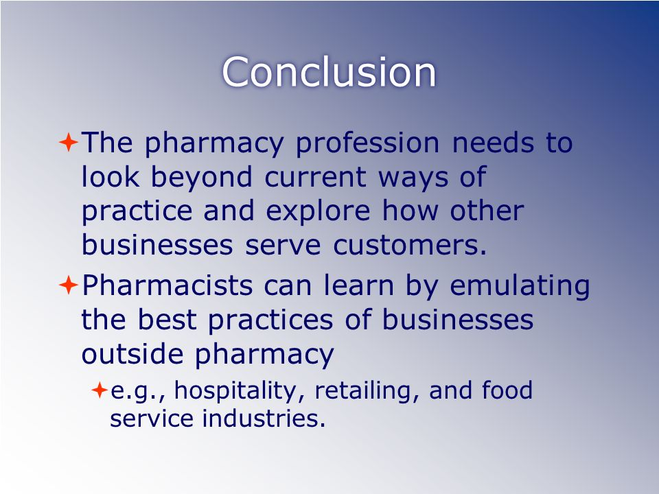Conclusion The pharmacy profession needs to look beyond current ways of practice and explore how other businesses serve customers.