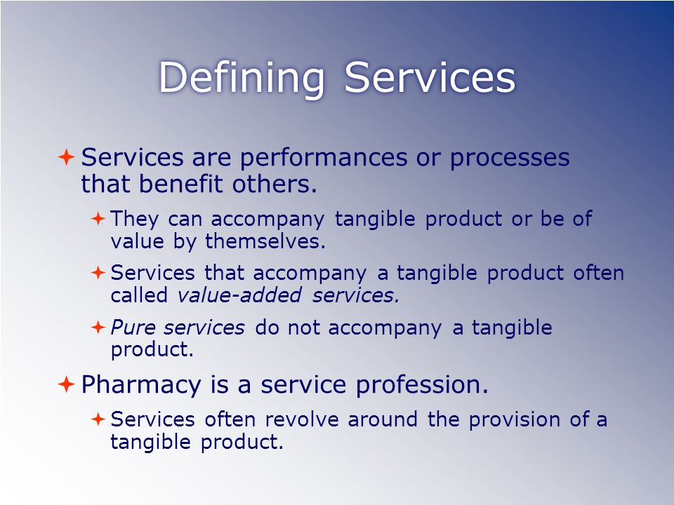 Defining Services Services are performances or processes that benefit others.