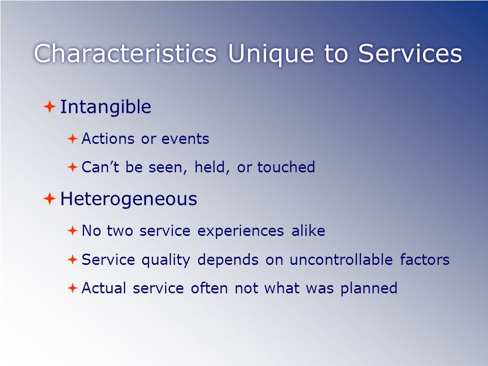 Characteristics Unique to Services Intangible Actions or events Cant be seen, held, or touched Heterogeneous No two service experiences alike Service quality depends on uncontrollable factors Actual service often not what was planned