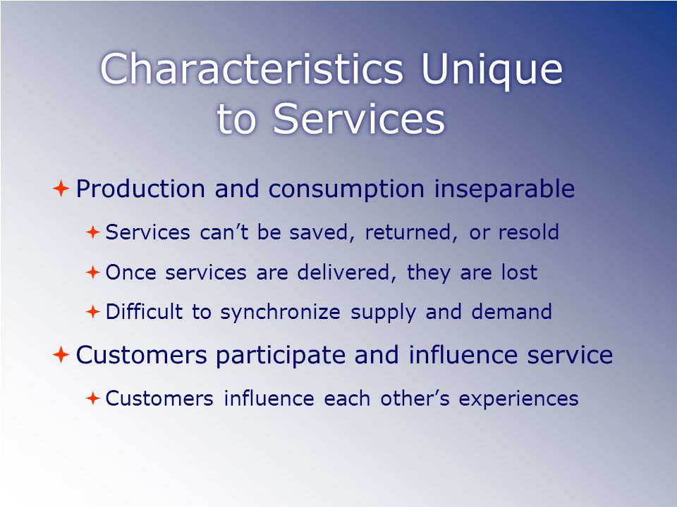 Characteristics Unique to Services Production and consumption inseparable Services cant be saved, returned, or resold Once services are delivered, the