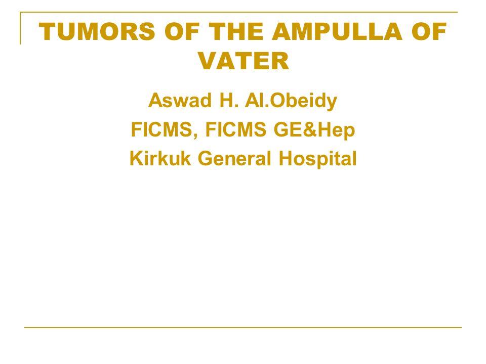 TUMORS OF THE AMPULLA OF VATER Aswad H. Al.Obeidy FICMS, FICMS GE&Hep Kirkuk General Hospital