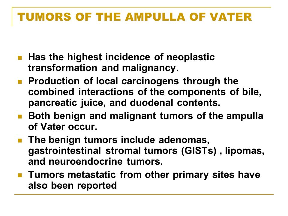 TUMORS OF THE AMPULLA OF VATER Has the highest incidence of neoplastic transformation and malignancy. Production of local carcinogens through the comb