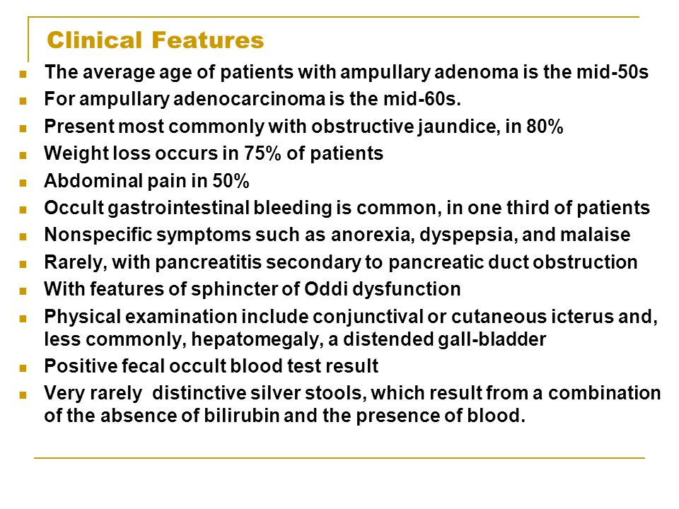 Clinical Features The average age of patients with ampullary adenoma is the mid-50s For ampullary adenocarcinoma is the mid-60s. Present most commonly