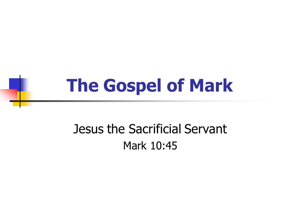 The Gospel of Mark Jesus the Sacrificial Servant Mark 10:45