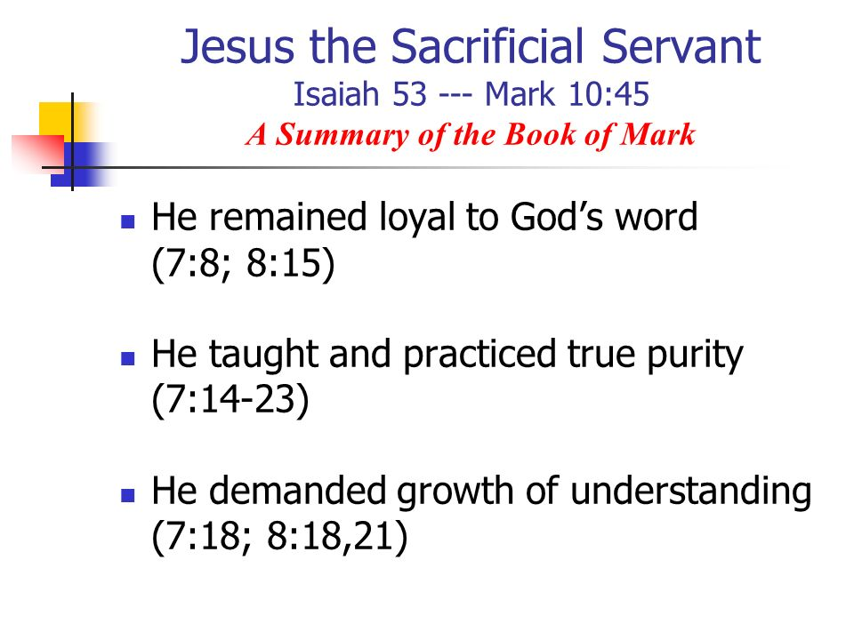Jesus the Sacrificial Servant Isaiah 53 --- Mark 10:45 A Summary of the Book of Mark He remained loyal to Gods word (7:8; 8:15) He taught and practice