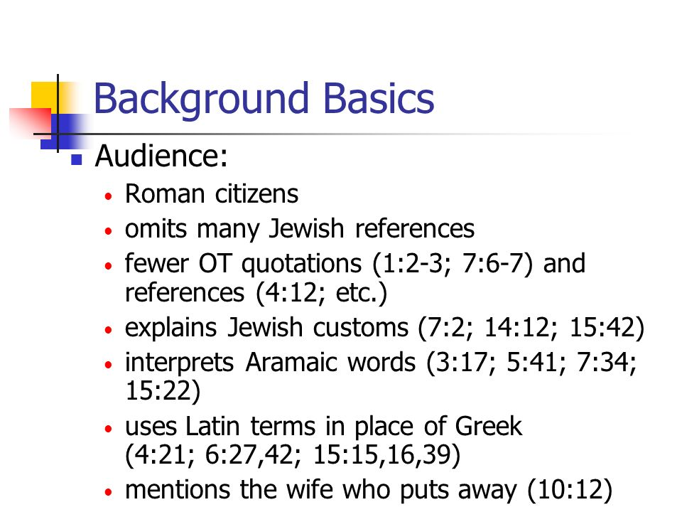 Background Basics Audience: Roman citizens omits many Jewish references fewer OT quotations (1:2-3; 7:6-7) and references (4:12; etc.) explains Jewish