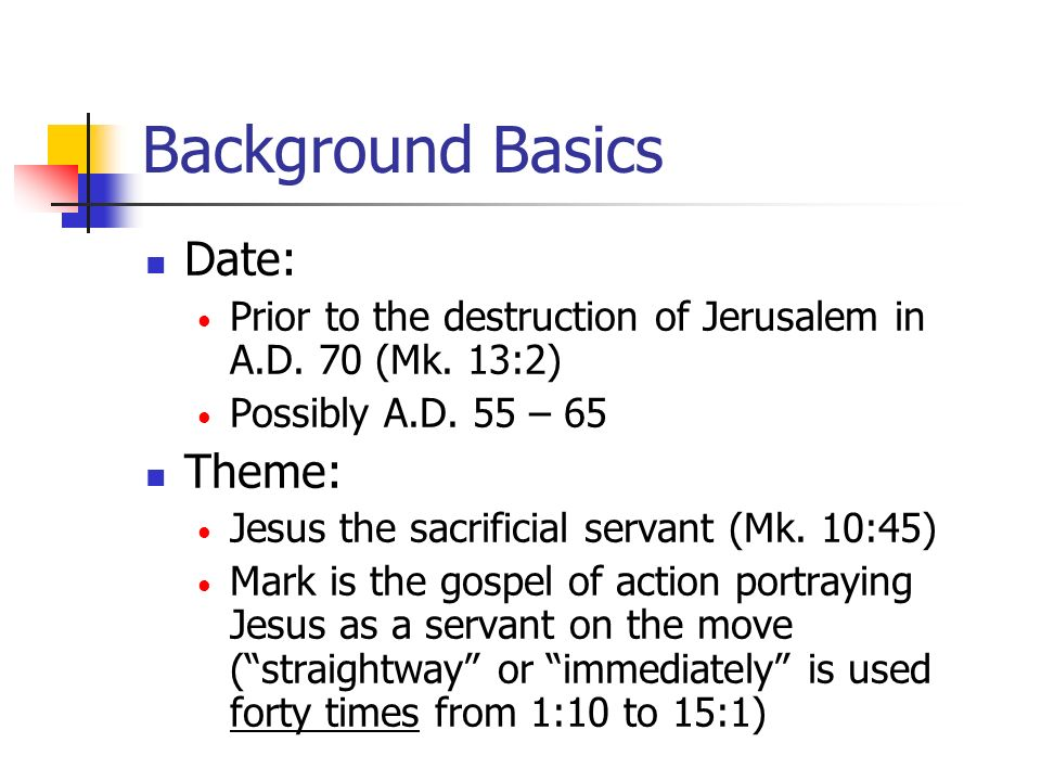 Mark: Jesus the Sacrificial Servant The Servant Presented (1:1 – 1:45) The Servant Opposed (2:1 – 8:26) Initial Opposition to the Servant (2:1 – 3:35) Parables of the Servant (4:1-34) Miracles of the Servant (4:35 – 5:43) Growing Opposition to the Servant (6:1 – 8:26)