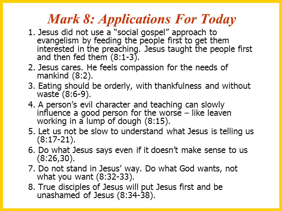 Mark 8: Applications For Today 1. Jesus did not use a social gospel approach to evangelism by feeding the people first to get them interested in the p
