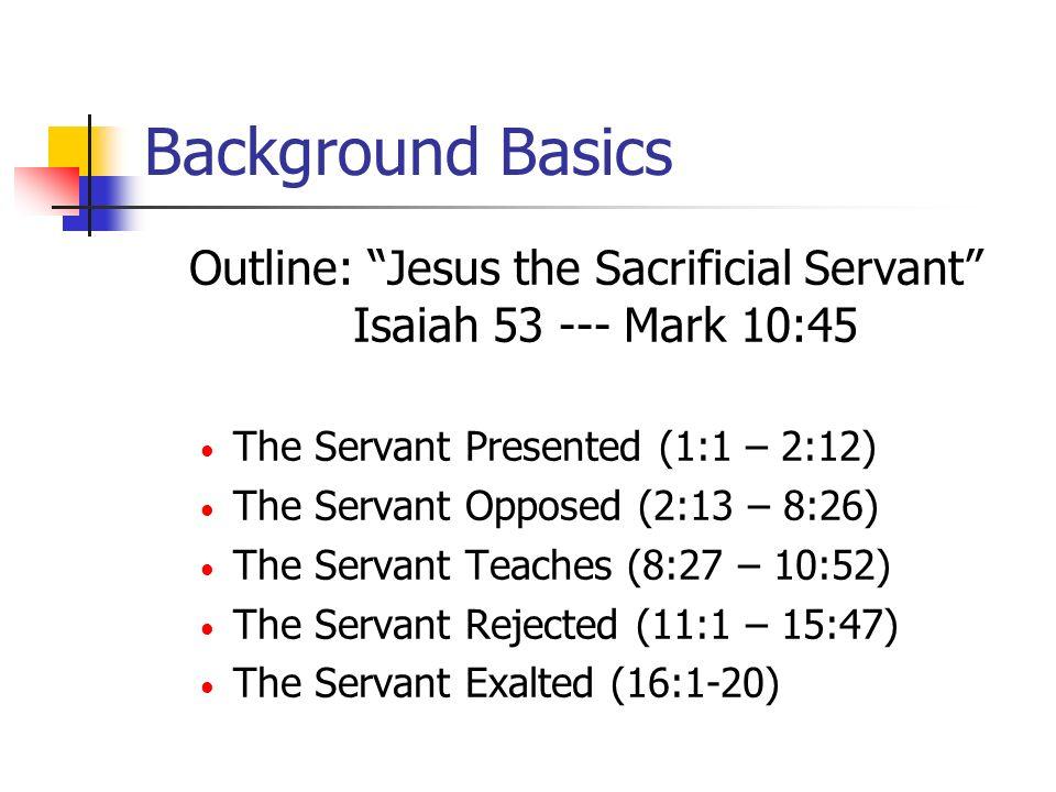 Mark: Jesus the Sacrificial Servant The Servant Presented (1:1 – 1:45) The Servant Opposed (2:1 – 8:26) The Servant Teaches (8:27 – 10:52) The Servant Rejected (11:1 – 15:47) First rejection (11:1-26) Second rejection (11:27 – 13:37) Third rejection (14:1-72) Final rejection (15:1-47)