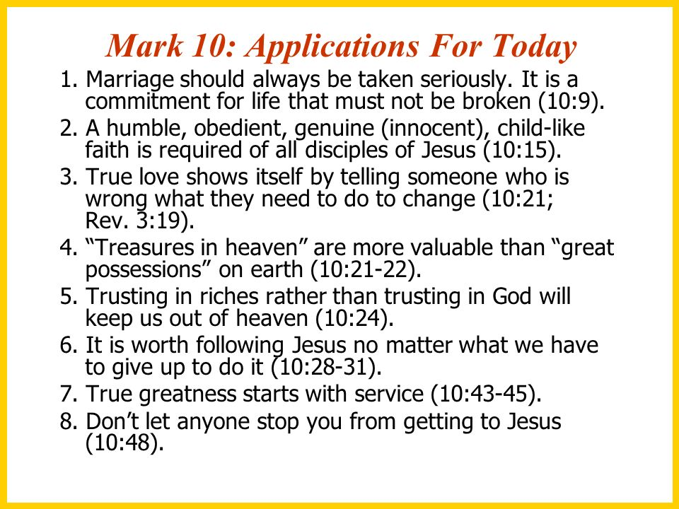Mark 10: Applications For Today 1. Marriage should always be taken seriously. It is a commitment for life that must not be broken (10:9). 2. A humble,