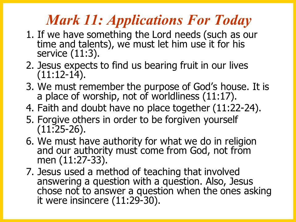 Mark 11: Applications For Today 1. If we have something the Lord needs (such as our time and talents), we must let him use it for his service (11:3).