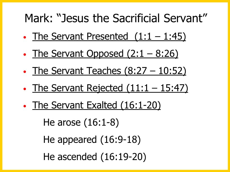 Mark: Jesus the Sacrificial Servant The Servant Presented (1:1 – 1:45) The Servant Opposed (2:1 – 8:26) The Servant Teaches (8:27 – 10:52) The Servant